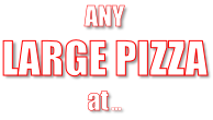 ANY  LARGE PIZZA  at …